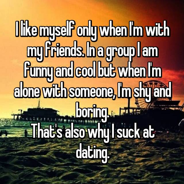 I like myself only when I'm with my friends. In a group I am funny and cool but when I'm alone with someone, I'm shy and boring. That's also why I suck at dating.