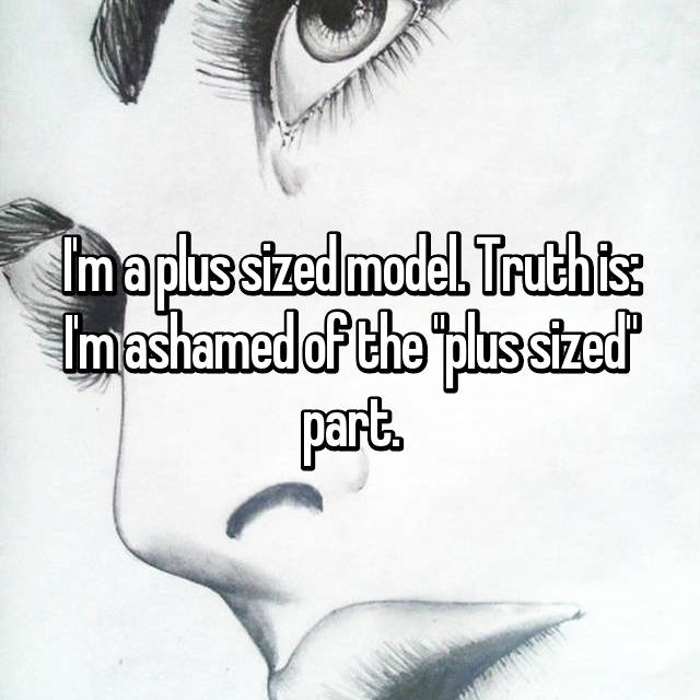 "I'm a plus sized model. Truth is: I'm ashamed of the ""plus sized"" part."