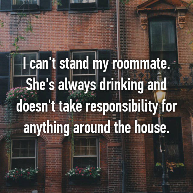 I can't stand my roommate. She's always drinking and doesn't take responsibility for anything around the house.