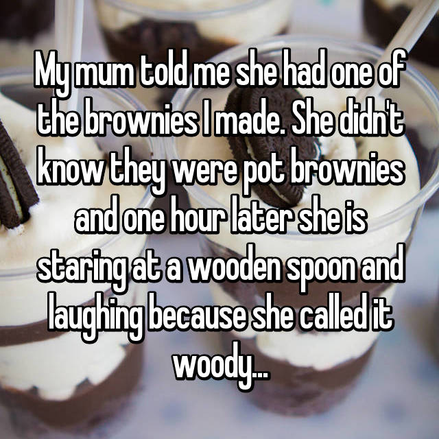My mum told me she had one of the brownies I made. She didn't know they were pot brownies and one hour later she is staring at a wooden spoon and laughing because she called it woody...