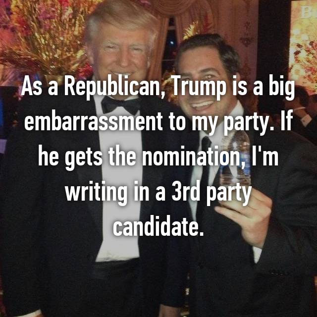 As a Republican, Trump is a big embarrassment to my party. If he gets the nomination, I'm writing in a 3rd party candidate.