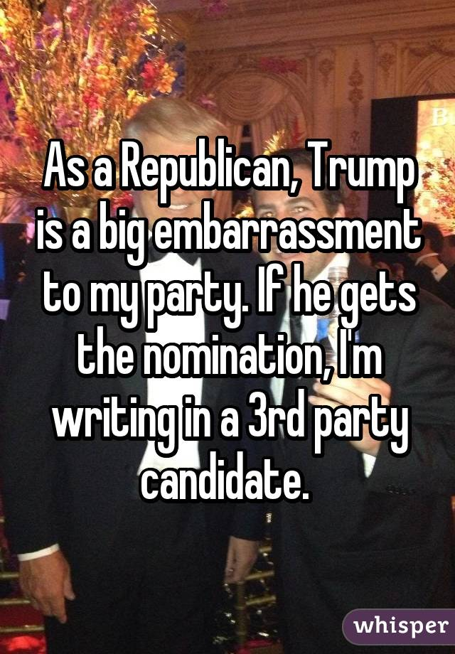 As a Republican, Trump is a big embarrassment to my party. If he gets the nomination, I