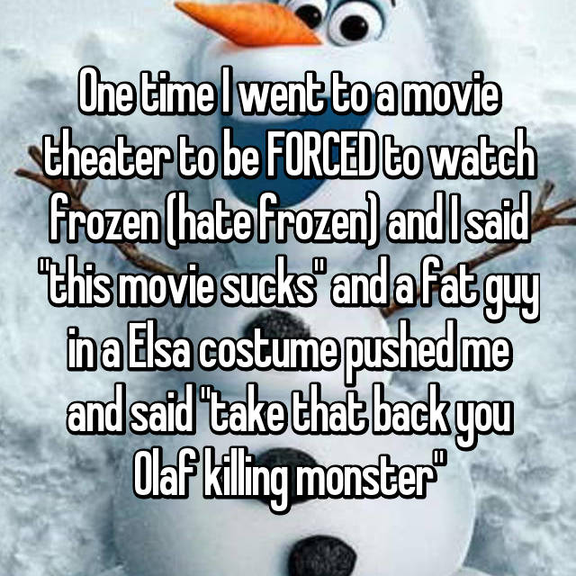 "One time I went to a movie theater to be FORCED to watch frozen (hate frozen) and I said ""this movie sucks"" and a fat guy in a Elsa costume pushed me and said ""take that back you Olaf killing monster"""