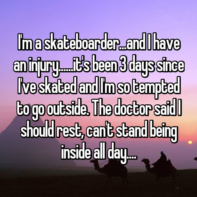 I'm a skateboarder...and I have an injury......it's been 3 days since I've skated and I'm so tempted to go outside. The doctor said I should rest, can't stand being inside all day😫....