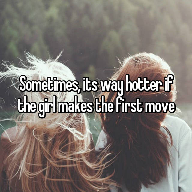Sometimes, its way hotter if the girl makes the first move