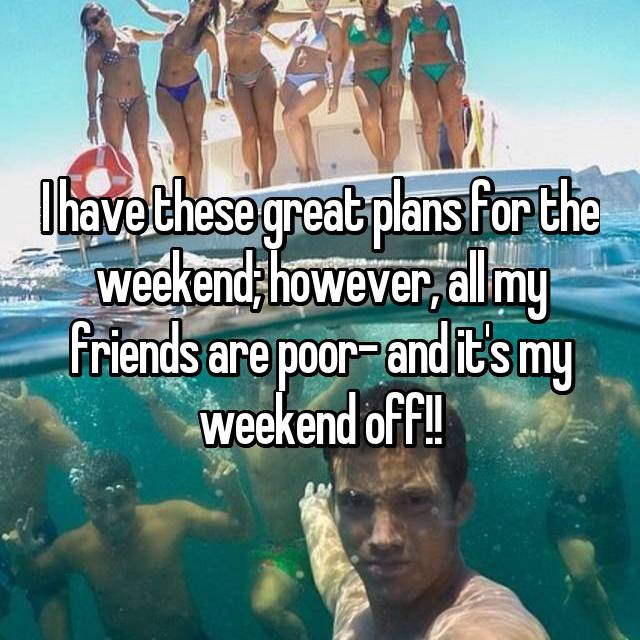I have these great plans for the weekend; however, all my friends are poor- and it's my weekend off!!