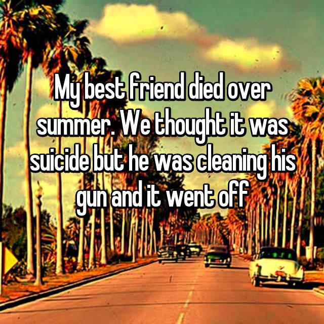 My best friend died over summer. We thought it was suicide but he was cleaning his gun and it went off