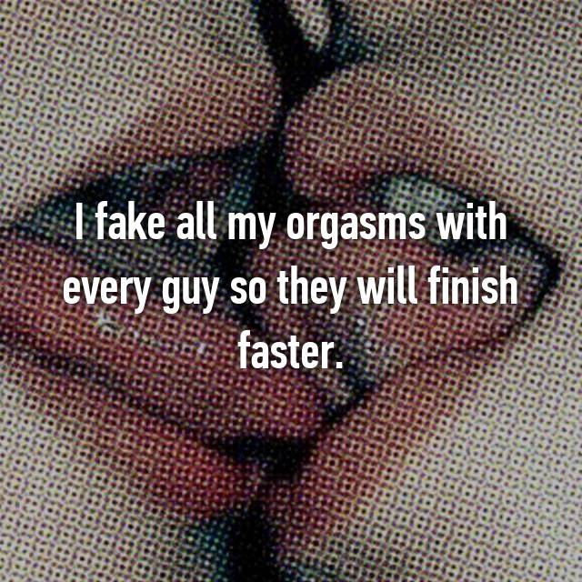 I fake all my orgasms with every guy so they will finish faster.