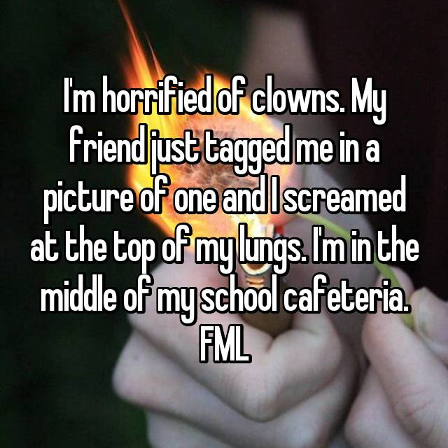 I'm horrified of clowns. My friend just tagged me in a picture of one and I screamed at the top of my lungs. I'm in the middle of my school cafeteria. FML