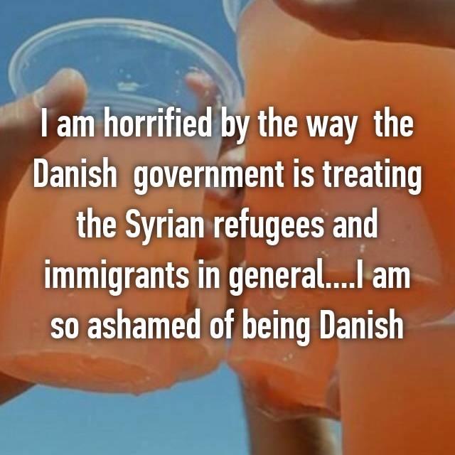 I am horrified by the way  the Danish  government is treating the Syrian refugees and immigrants in general....I am so ashamed of being Danish