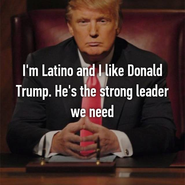 I'm Latino and I like Donald Trump. He's the strong leader we need