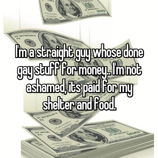 I'm a straight guy whose done gay stuff for money.. I'm not ashamed, its paid for my shelter and food.