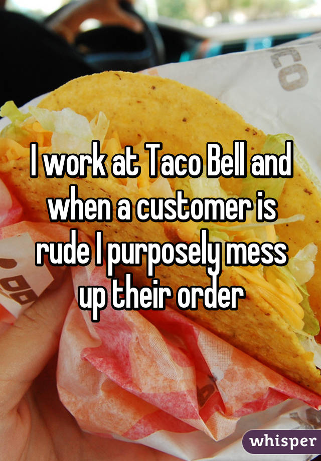 I work at Taco Bell and when a customer is rude I purposely mess up their order