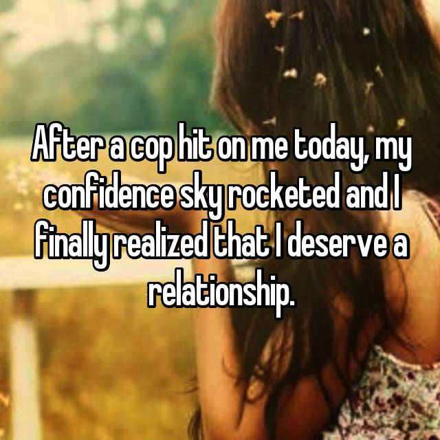 After a cop hit on me today, my confidence sky rocketed and I finally realized that I deserve a relationship.