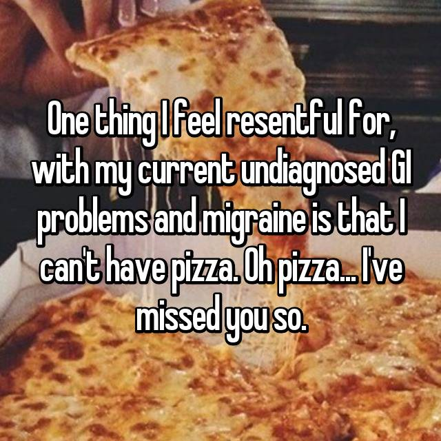 One thing I feel resentful for, with my current undiagnosed GI problems and migraine is that I can't have pizza. Oh pizza... I've missed you so. 😯😟😔😢😭💔