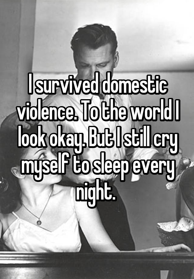 I survived domestic violence. To the world I look okay. But I still cry myself to sleep every night.