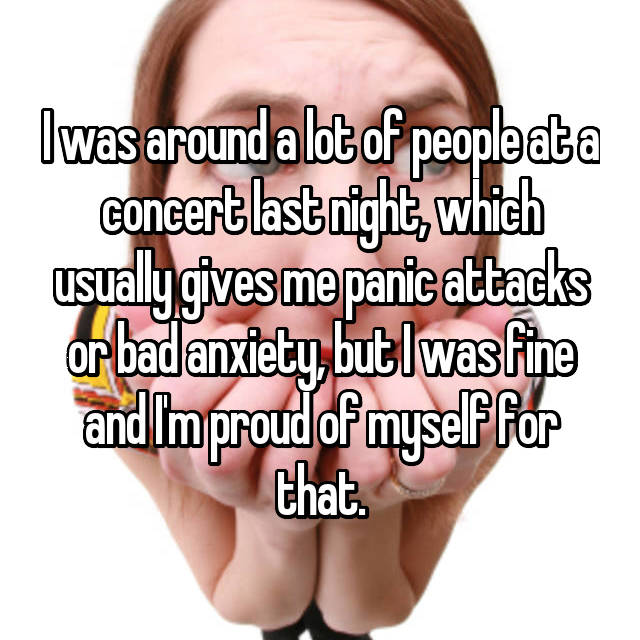 I was around a lot of people at a concert last night, which usually gives me panic attacks or bad anxiety, but I was fine and I'm proud of myself for that.