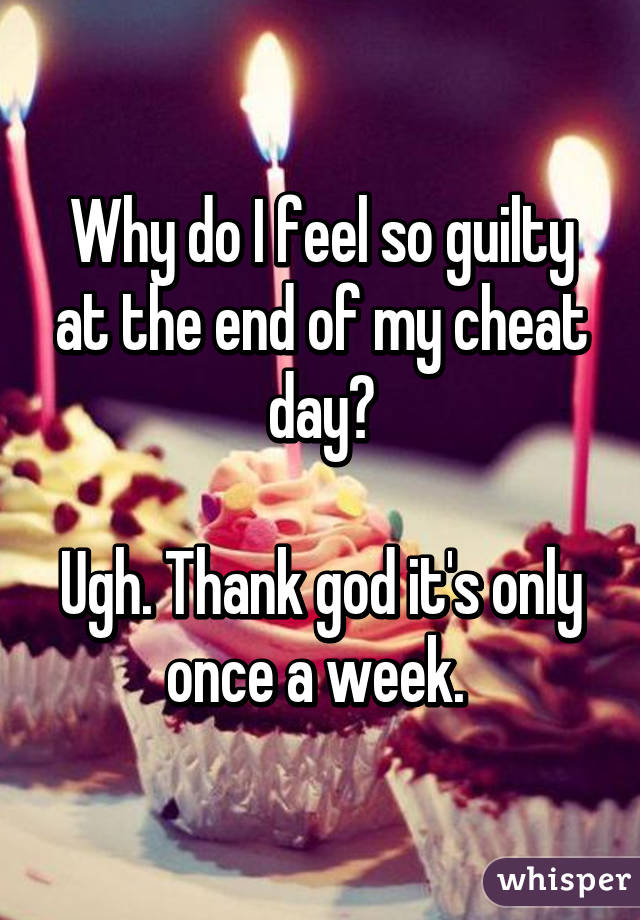 Why do I feel so guilty at the end of my cheat day? Ugh. Thank god it