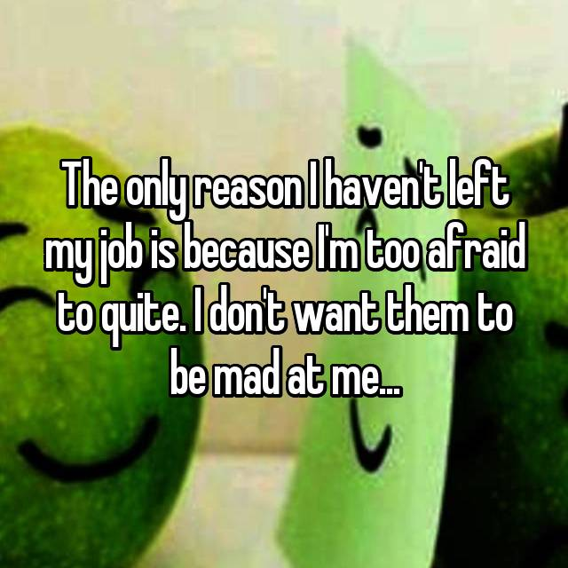 The only reason I haven't left my job is because I'm too afraid to quite. I don't want them to be mad at me...