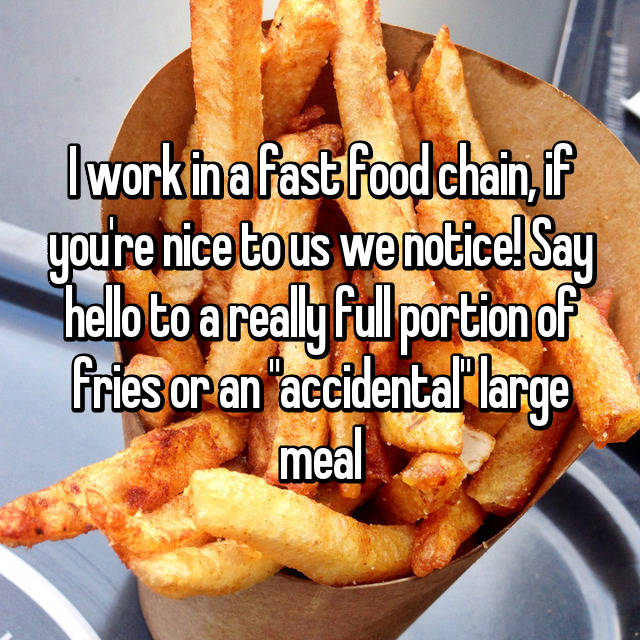 "I work in a fast food chain, if you're nice to us we notice! Say hello to a really full portion of fries or an ""accidental"" large meal 😏"