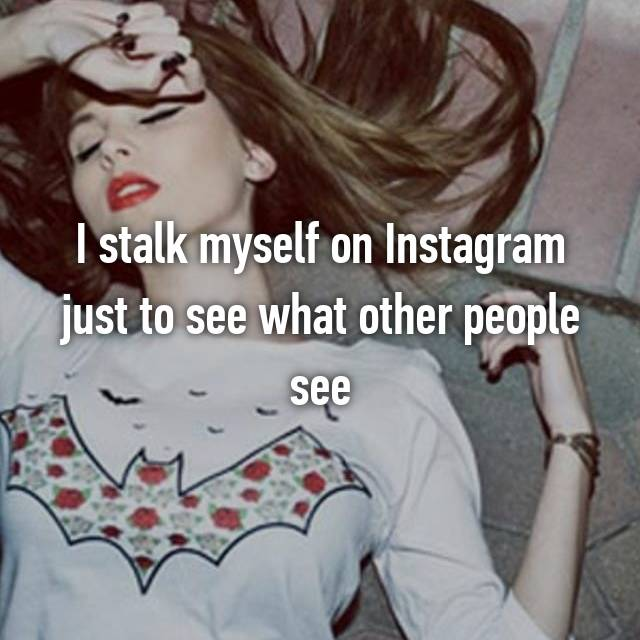 I stalk myself on Instagram just to see what other people see