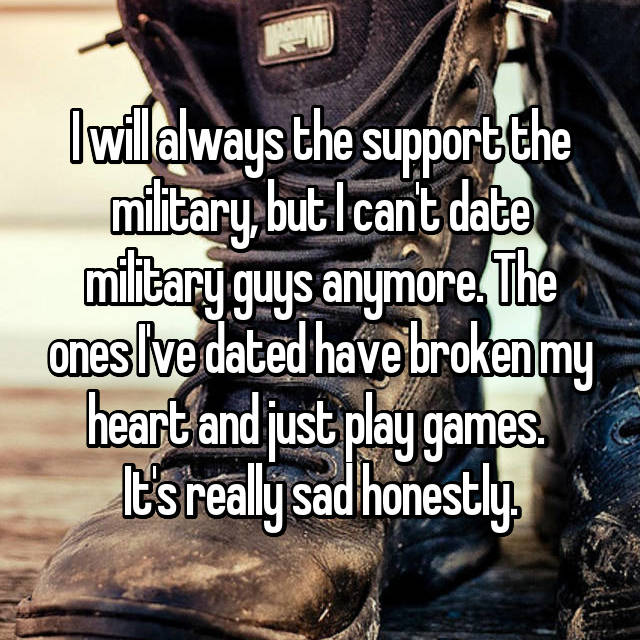 I will always the support the military, but I can't date military guys anymore. The ones I've dated have broken my heart and just play games.  It's really sad honestly.
