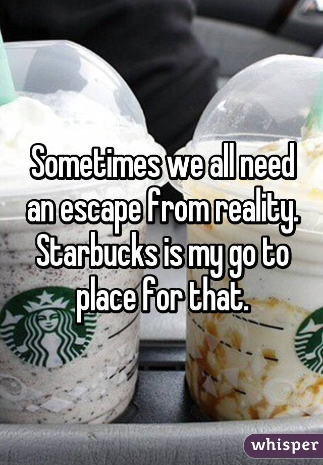 Sometimes we all need an escape from reality. Starbucks is my go to place for that.