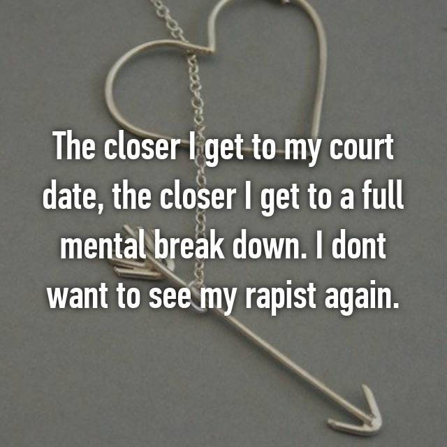 The closer I get to my court date, the closer I get to a full mental break down. I dont want to see my rapist again.