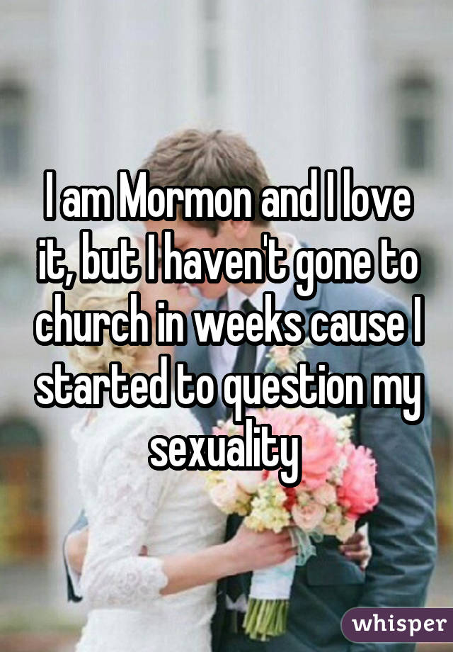I am Mormon and I love it, but I haven