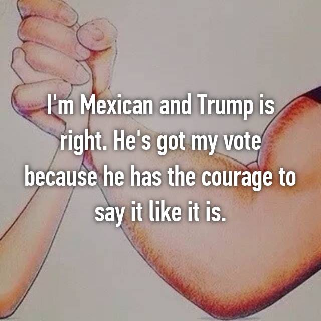 I'm Mexican and Trump is right. He's got my vote because he has the courage to say it like it is.
