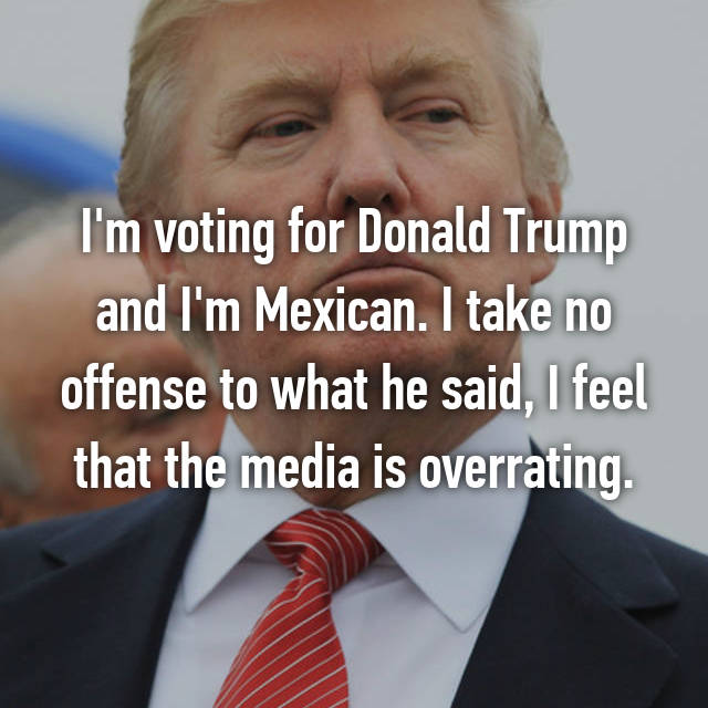 I'm voting for Donald Trump and I'm Mexican. I take no offense to what he said, I feel that the media is overrating.