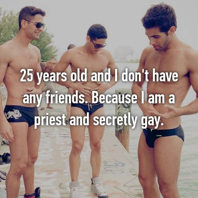 25 years old and I don't have any friends. Because I am a priest and secretly gay.