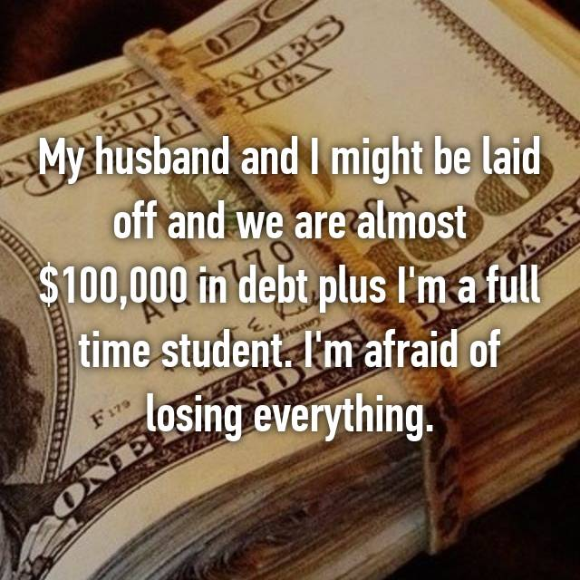 My husband and I might be laid off and we are almost $100,000 in debt plus I'm a full time student. I'm afraid of losing everything.