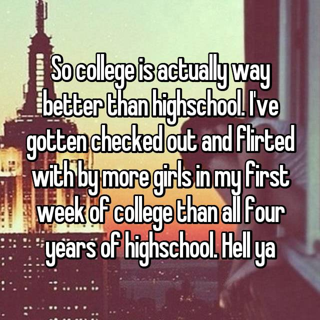 So college is actually way better than highschool. I've gotten checked out and flirted with by more girls in my first week of college than all four years of highschool. Hell ya