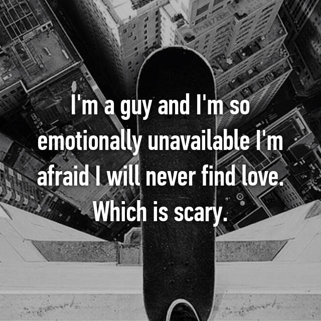 I'm a guy and I'm so emotionally unavailable I'm afraid I will never find love. Which is scary.
