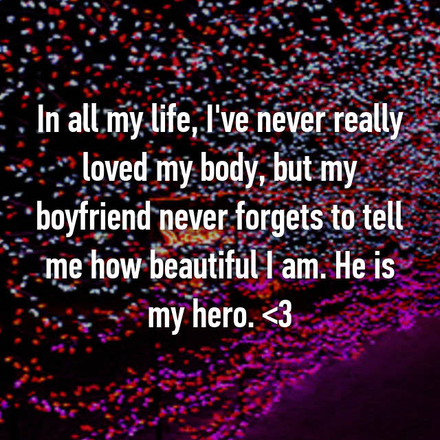 In all my life, I've never really loved my body, but my boyfriend never forgets to tell me how beautiful I am. He is my hero. <3