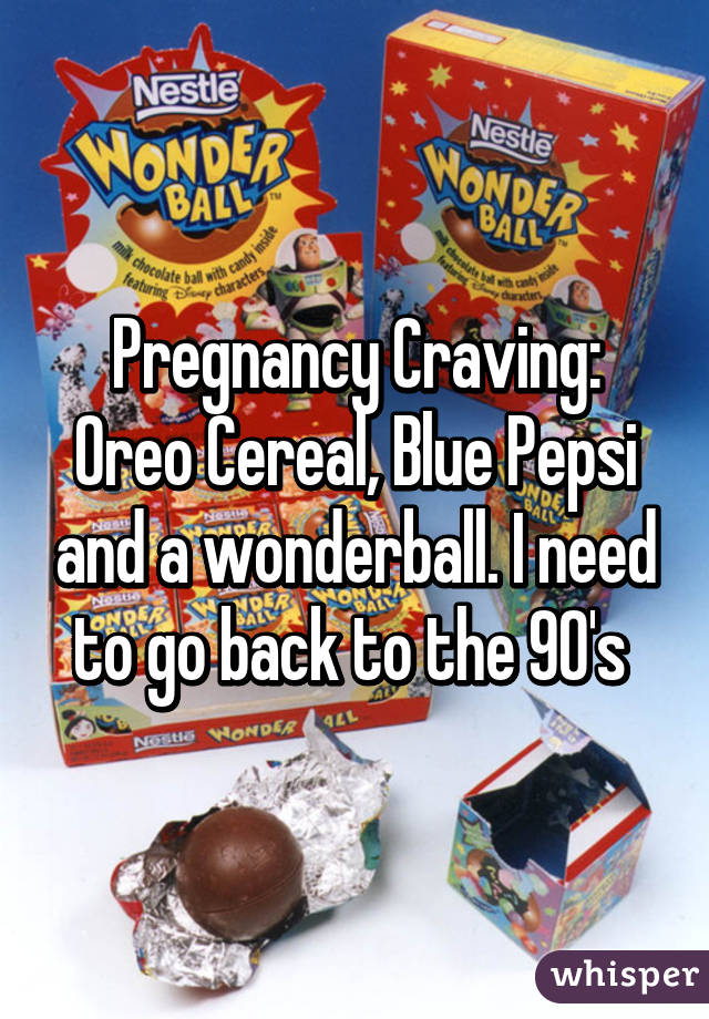 Pregnancy Craving: Oreo Cereal, Blue Pepsi and a wonderball. I need to go