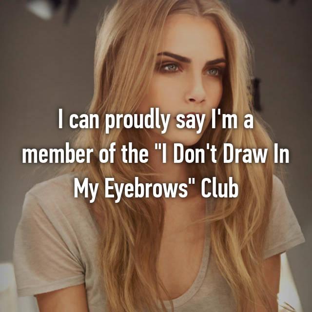 """I can proudly say I'm a member of the """"I Don't Draw In My Eyebrows"""" Club"""