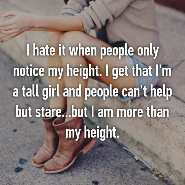 I hate it when people only notice my height. I get that I'm a tall girl and people can't help but stare...but I am more than my height.