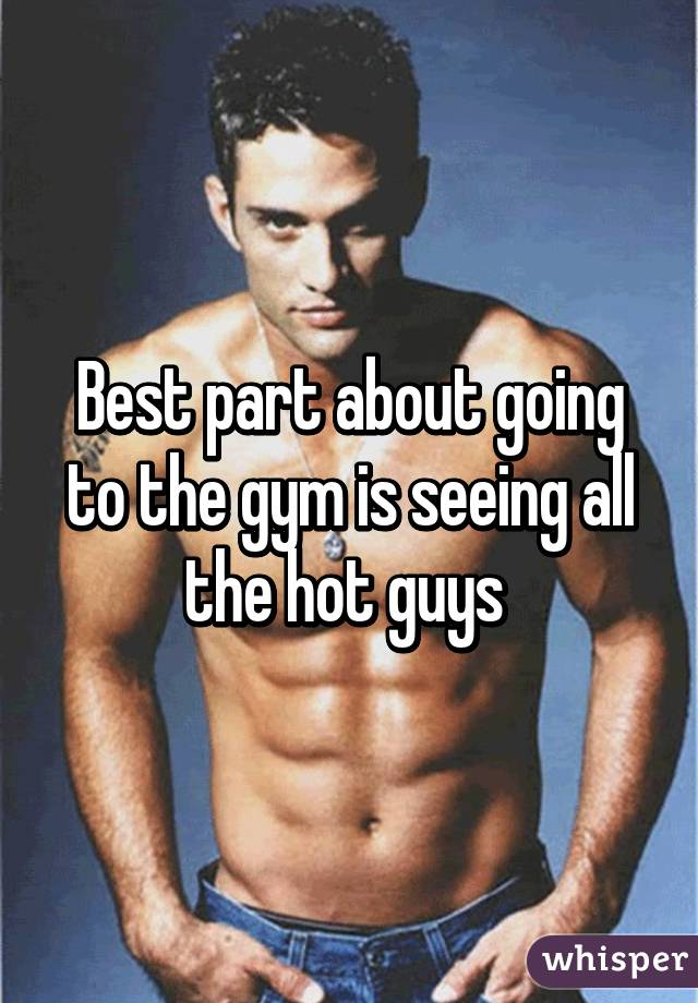 Best part about going to the gym is seeing all the hot guys