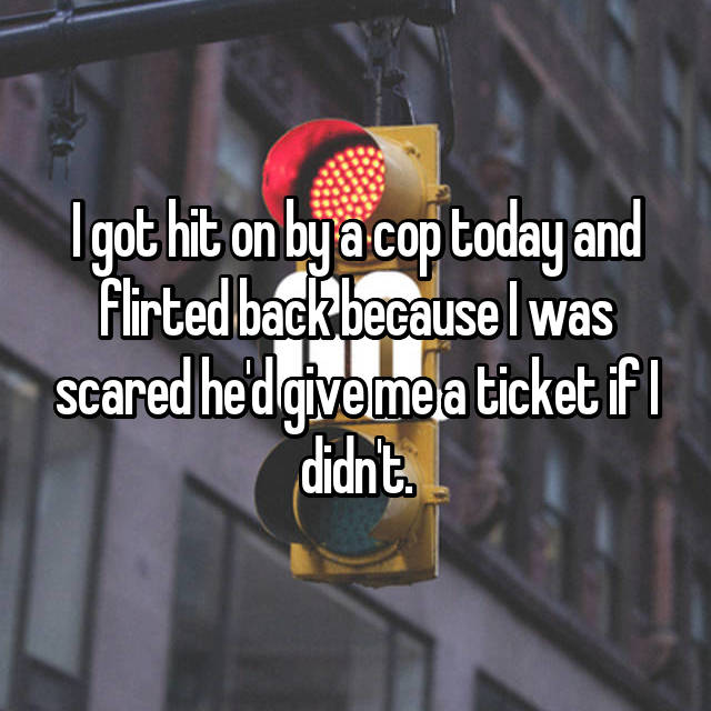 I got hit on by a cop today and flirted back because I was scared he'd give me a ticket if I didn't.
