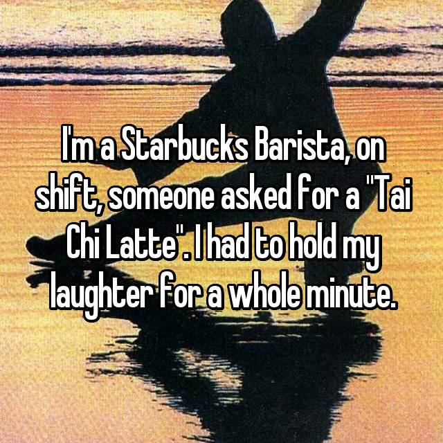 """I'm a Starbucks Barista, on shift, someone asked for a """"Tai Chi Latte"""". I had to hold my laughter for a whole minute."""
