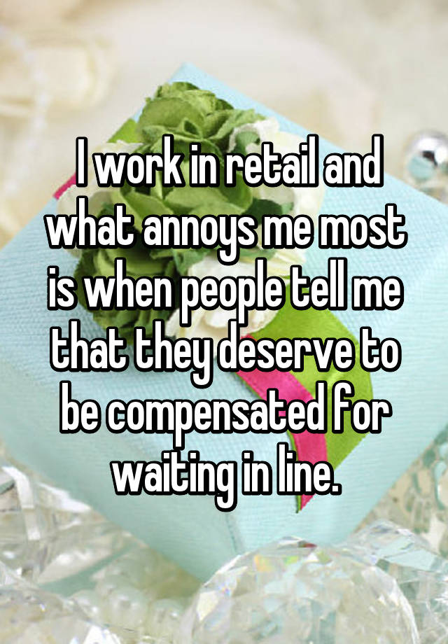 I work in retail and what annoys me most is when people tell me that they deserve to be compensated for waiting in line.