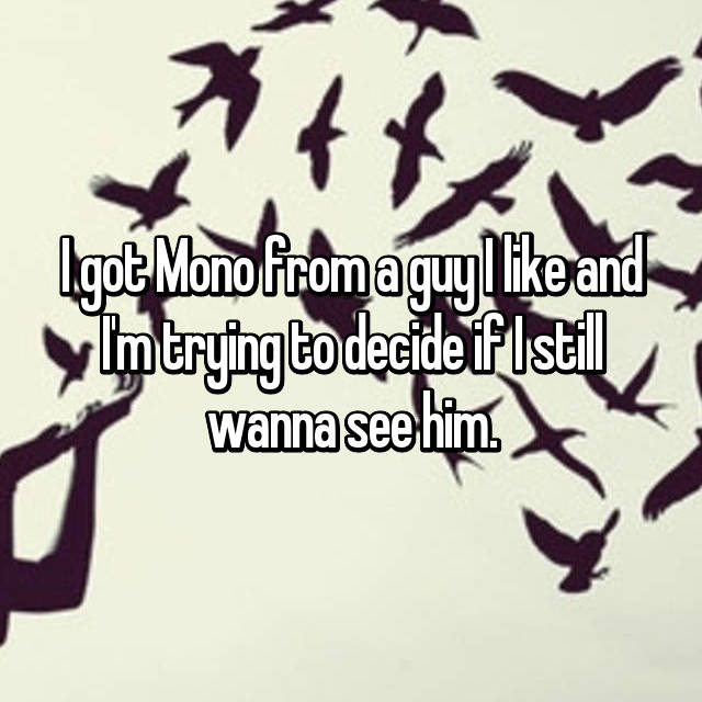 I got Mono from a guy I like and I'm trying to decide if I still wanna see him.