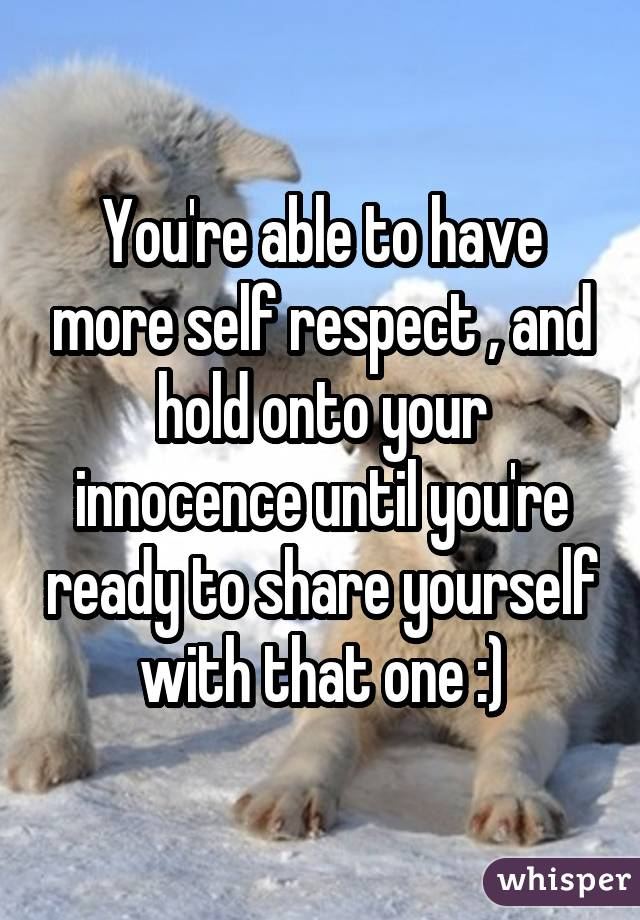 You're able to have more self respect , and hold onto your innocence until you're ready to share yourself with that one :)