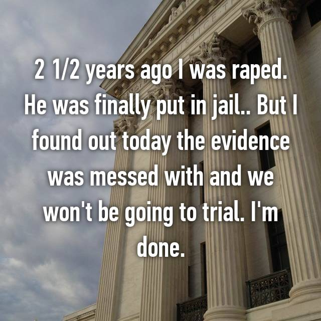 2 1/2 years ago I was raped. He was finally put in jail.. But I found out today the evidence was messed with and we won't be going to trial. I'm done.