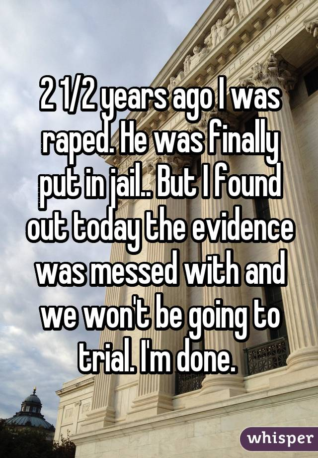 2 1/2 years ago I was raped. He was finally put in jail.. But I found out today the evidence was messed with and we won