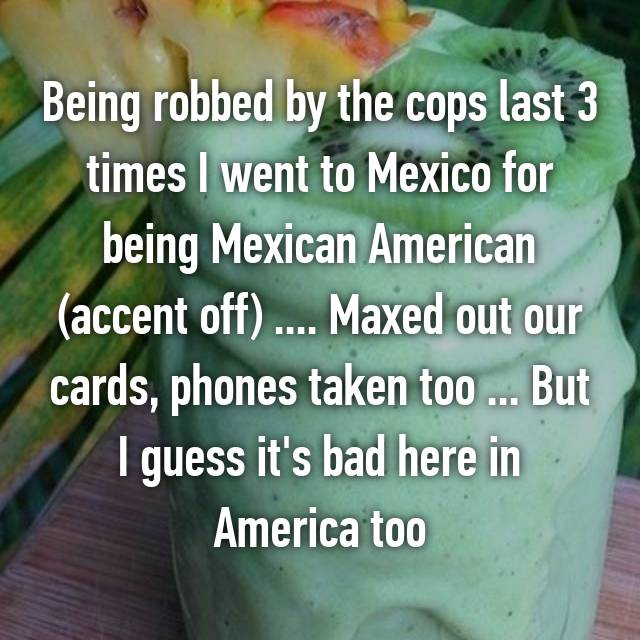 Being robbed by the cops last 3 times I went to Mexico for being Mexican American (accent off) .... Maxed out our cards, phones taken too ... But I guess it's bad here in America too