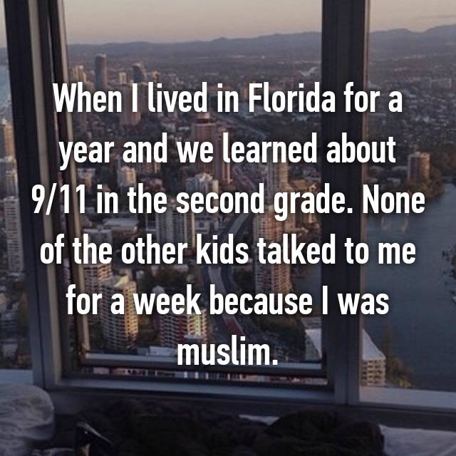 When I lived in Florida for a year and we learned about 9/11 in the second grade. None of the other kids talked to me for a week because I was muslim.