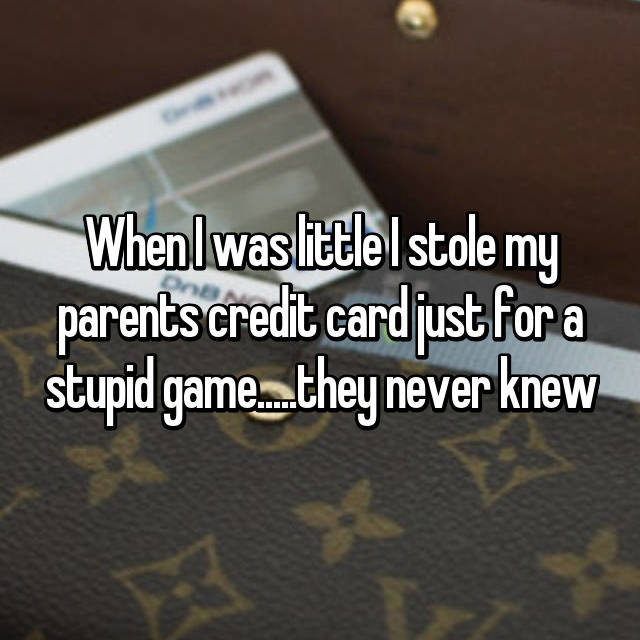 When I was little I stole my parents credit card just for a stupid game.....they never knew